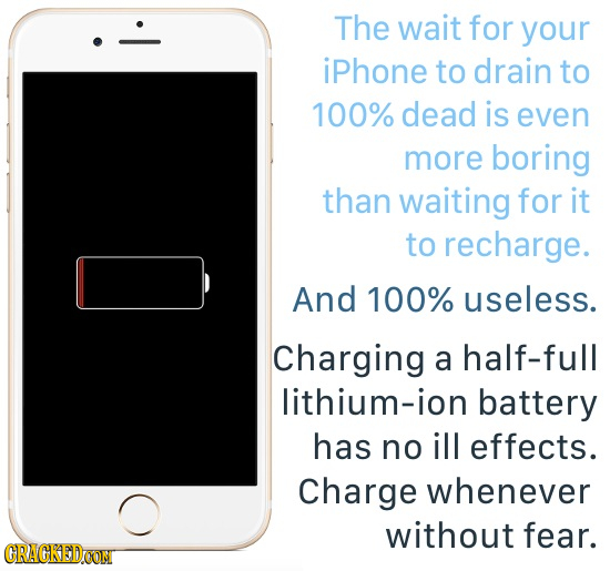The wait for your iPhone to drain to 100% dead is even more boring than waiting for it to recharge. And 100% useless. Charging a half-full lithium-ion
