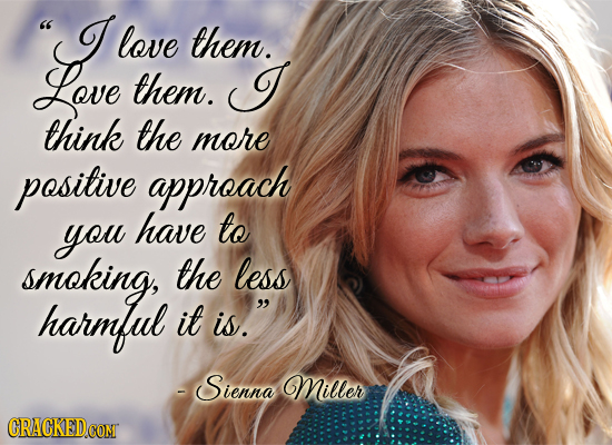 I love them. Love them. I think the more positive approach you have to smoking, the less harmful it is. - Sienna Miller