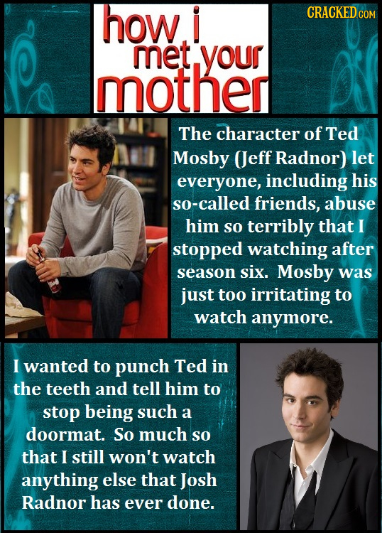 how i CRACKED COM met your mother The character of Ted Mosby (eff Radnor) let everyone, including his so-called friends, abuse him SO terribly that I
