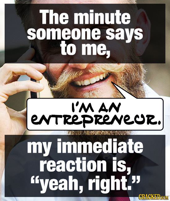 The minute someone says to me, I'M AN ENTREPRENECR. my immediate reaction is, yeah, right. CRAGKED CON