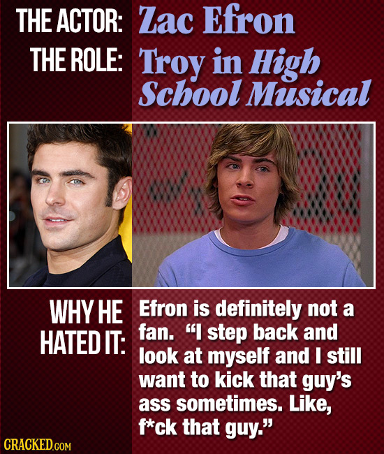 THE ACTOR: Zac Efron THE ROLE: Troy in High School Musical WHY HE Efron is definitely not a HATED IT: fan. I step back and look at myself and I still