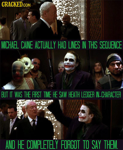 MICHAEL CAINE ACTUALLY HAD LINES IN THIS SEQUENCE BUT IT WAS THE ARST TIME HE SAW HEATH LEDGER IN_CHARACTER AND HE COMPLETELY FORGOT TO SAY THEM.