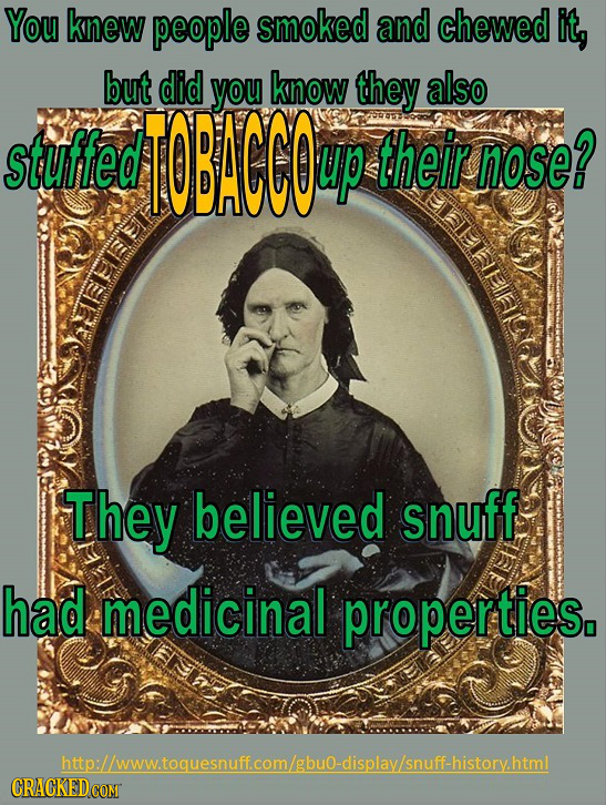 You knew people smoked and chewed it, but did you know they also stuffed T0BACCOu up their nose? They believed snuff had medicinal properties, http://