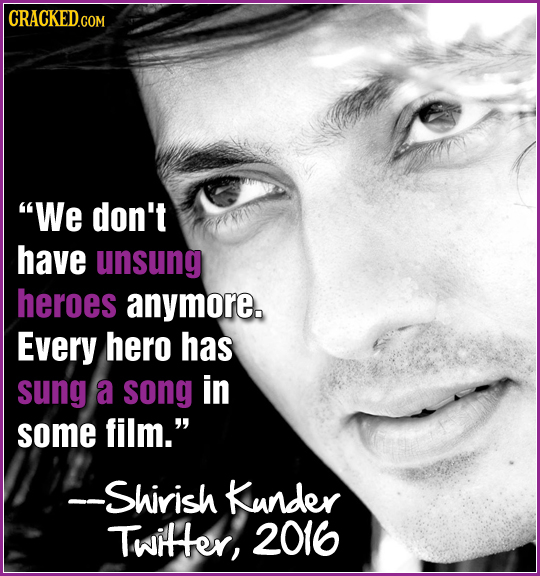 CRACKED.COM We don't have unsung heroes anymore. Every hero has sung a song in some film. --Shirish Kunder Twitter, 2016