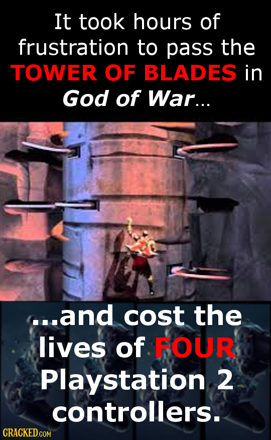 It took hours of frustration to pass the TOWER OF BLADES in God of War... ...and cost the lives of FOUR Playstation 2 controllers.