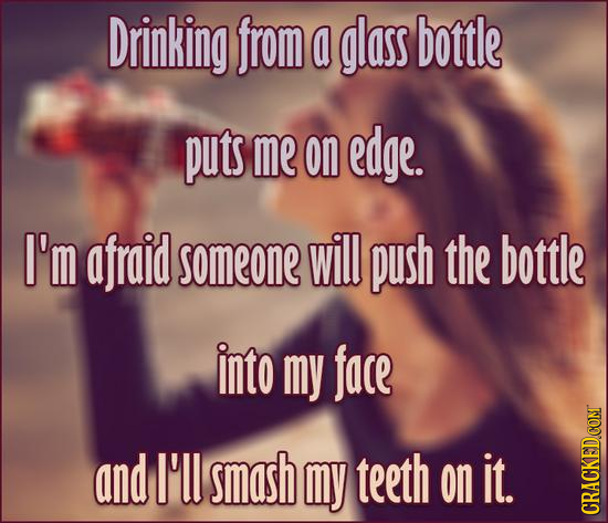 Drinking from a glass bottle puts me on edge. I'm afraid someone will push the bottle into my face and I'l smash my teeth on it. CRACKED.COM