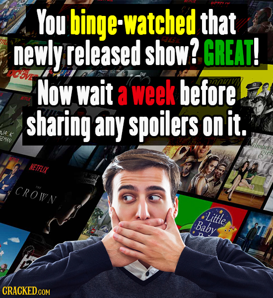 You binge watched that newly released show? GREAT! NOW wait a week before sharing any spoilers on It. HETFLIX C ROIVN T Little Baby