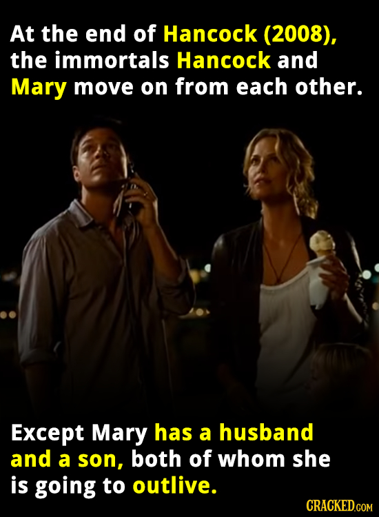 At the end of Hancock (2008), the immortals Hancock and Mary move on from each other. Except Mary has a husband and a son, both of whom she is going t