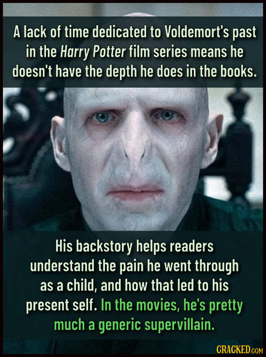 A lack of time dedicated to Voldemort's past in the Harry Potter film series means he doesn't have the depth he does in the books. His backstory helps