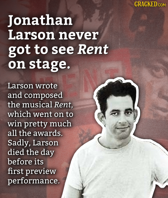 CRACKED COM Jonathan Larson never got to see Rent on stage. Larson wrote and composed the musical Rent, which went on to win pretty much all the award