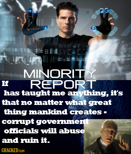 00 MINORITY If REPORT has taught me anything, it's that no matter what great thing mankind creates- corrupt government officials will abuse and ruin i