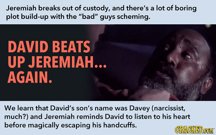 Jeremiah breaks out of custody, and there's of a lot boring plot build-up with the bad guys scheming. DAVID BEATS UP JEREMIAH... AGAIN. We learn tha