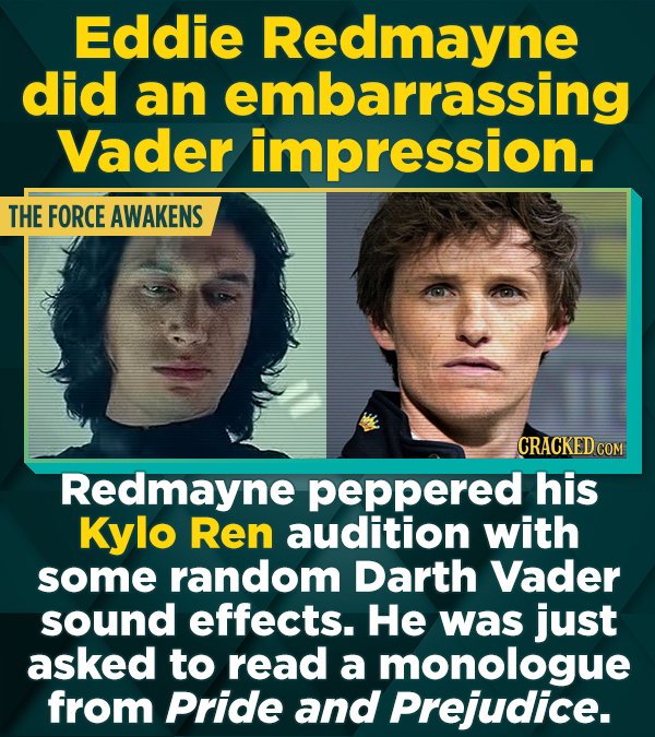 Eddie Redmayne did an embarrassing Vader impression. THE FORCE AWAKENS CRACKED COM Redmayne peppered his Kylo Ren audition with some random Darth Vade
