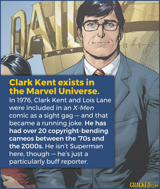 Clark Kent exists in the Marvel Universe. In 1976, Clark Kent and Lois Lane were included in an X-Men comic as a sight gag - -and that became a runnin