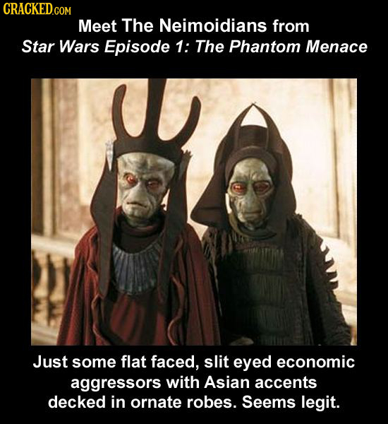 CRACKED.COM Meet The Neimoidians from Star Wars Episode 1: The Phantom Menace Just some flat faced, slit eyed economic aggressors with Asian accents d