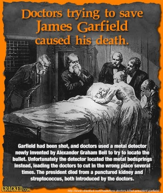 Doctors trying to save James Garfield caused his death. Garfield had been shot, and doctors used a metal detector newly invented by Alexander Graham B