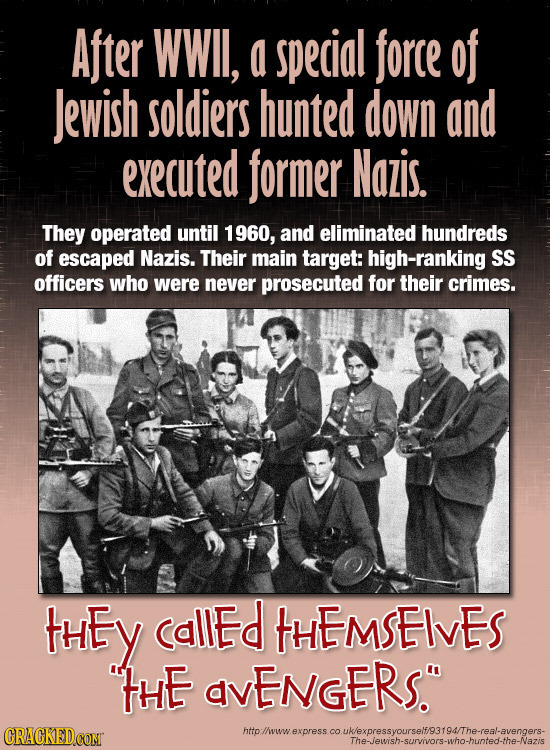 After WWII, a special force of Jewish soldiers hunted down and executed former Nazis. They operated until 1 1960, and eliminated hundreds of escaped N