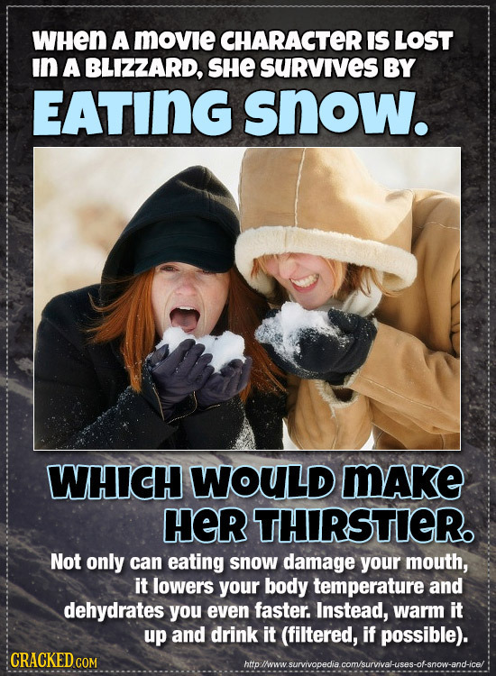 WHEN A MOVie CHARACTER IS LOST In A BLIZZARD, SHE SURVIVES BY EATING snow. WHICH WOULD MAke HER THIRSTIER Not only can eating snow damage your mouth,