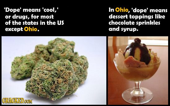 'Dope' means 'cool,' In Ohio, 'dope' means or drugs, for most dessert toppings like of the states in the US chocolate sprinkles except Ohio. and syrup