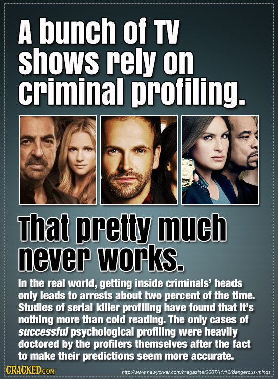 A bunch of TV shows rely on criminal profiling. That pretty much never works. In the real world, getting inside criminals' heads only leads to arrests
