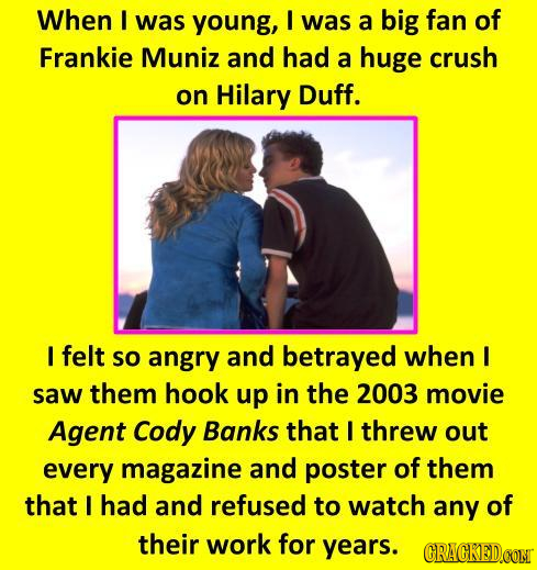 When I was young, I was a big fan of Frankie Muniz and had a huge crush on Hilary Duff. I felt so angry and betrayed when I saw them hook up in the 20