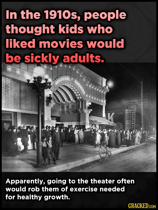 In the 1910s, people thought kids who liked movies would be sickly adults. FRO FAUIFORALAMALP no K Apparently, going to the theater often would rob th