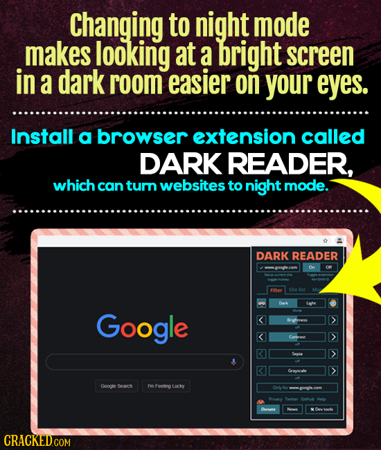 Changing to night mode makes looking at a bright screen in a dark room easier on your eyes. Install a browser extension called DARK READER, which can