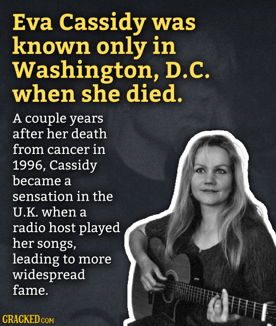 Eva Cassidy was known only in Washington, D.C. when she died. A couple years after her death from cancer in 1996, Cassidy became a sensation in the U.