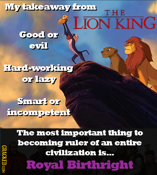 My takeaway from THE LION KING Good or evil Hard-working or lazy Smart or incompetent The most important thing to becoming ruler of an entire CRACKED.