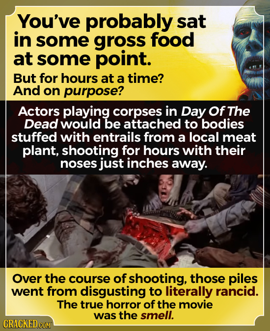 You've probably sat in some gross food at some point. But for hours at a time? And on purpose? Actors playing corpses in Day Of The Dead would be atta