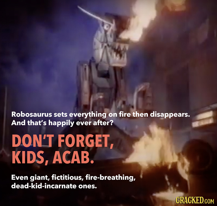 Robosaurus sets everything on fire then disappears. And that's happily ever after? DON'T FORGET, KIDS, ACAB. Even giant, fictitious, fire-breathing, d