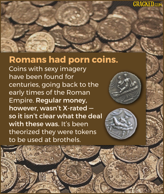 Romans had porn coins. Coins with sexy imagery have been found for centuries, going back to the early times of the Roman Empire. Regular