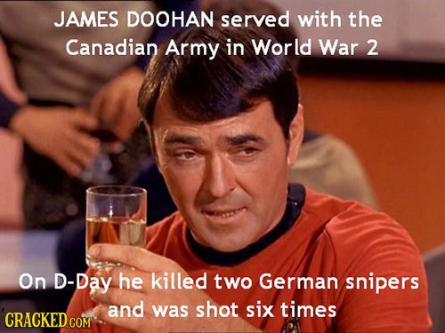 JAMES DOOHAN served with the Canadian Army in World War 2 On D-Day he killed two German snipers and was shot six times CRACKED COM