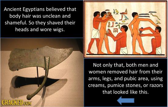 Ancient Egyptians believed that body hair was unclean and shameful. So they shaved their heads and wore wigs. Not only that, both men and women remove