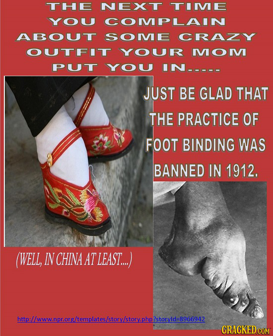 THE NEXT TIME YOU COMPLAIN ABOUT SOME CRAZY OUTFIT YOUR MOM PUT YOU IN----- JUST BE GLAD THAT THE PRACTICE OF FOOT BINDING WAS BANNED IN 1912. (WELL,