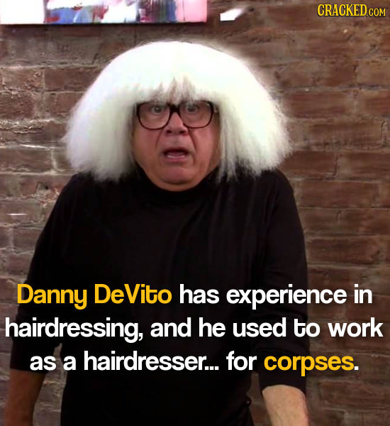 Danny DeVito has experience in hairdressing, and he used to work as a hairdresser... for corpses.