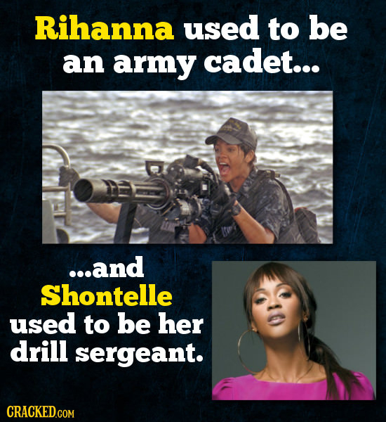 Rihanna used to be an army cadet... ...and Shontelle used to be her drill sergeant. CRACKED.COM
