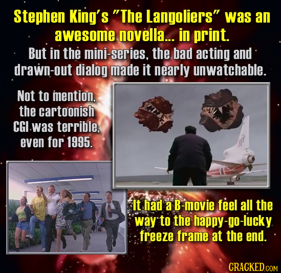 Stephen King's The Langoliers was an awesome novella... in print. But in the mini-series, the bad acting and drawn-out dialog made it nearly unwatch