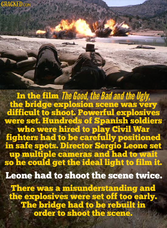 CRACKED COM In the film The Good, the Bad and the Ugly, the bridge explosion scene was very difficult to shoot. Powerful explosives were set. Hundreds