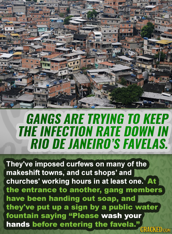 GANGS ARE TRYING TO KEEP THE INFECTION RATE DOWN IN RIO DE JANEIRO'S FAVELAS. They've imposed curfews on many of the makeshift towns, and cut shops' a