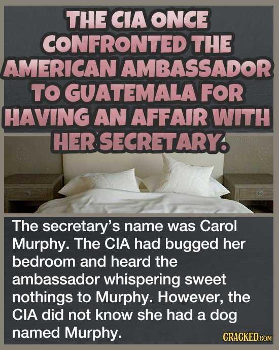 THE CIA ONCE CONFRONTED THE AMERICAN AMBASSADOR TO GUATEMALA FOR HAVING AN AFFAIR WITH HER SECRETARY. The secretary's name was Carol Murphy. The CIA h