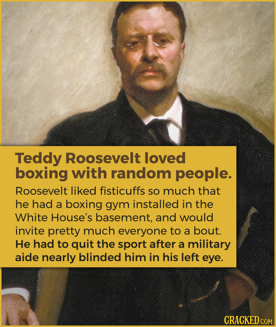 Teddy Roosevelt loved boxing with random people. Roosevelt liked fisticuffs SO much that he had a boxing gym installed in the White House's basement,