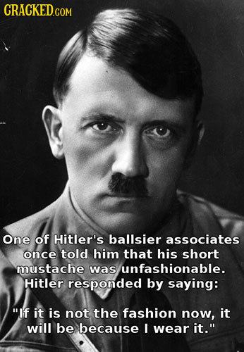 One of Hitler's ballsier associates once told him that his short mustache was unfashionable. Hitler responded by saying: If it is not the fashion now
