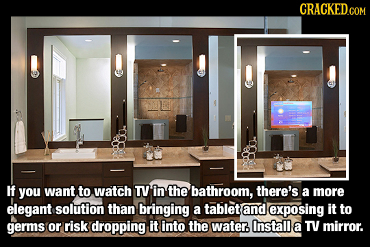 CRACKED.COM If you want to watch TY in the bathroom, there's a more elegant solution than bringing a tablet and exposing it to germs or risk dropping