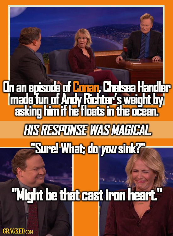 On an episode of Conan, Chelsea Handler made fun of Andy. Richter's weight by asking him IF he floats in the ocean. HIS RESPONSE WAS MAGICAL. Sure! W