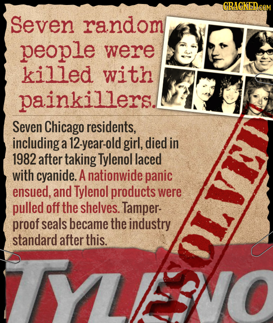 GRAGKED COM Seven random people were killed with painkillers. Seven Chicago residents, including a 12-year-old girl, died in 1982 after taking Tylenol