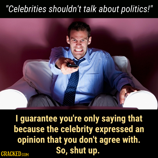 Celebrities shouldn't talk about politics! I guarantee you're only saying that because the celebrity expressed an opinion that you don't agree with.