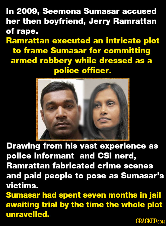 In 2009, Seemona Sumasar accused her then boyfriend, Jerry Ramrattan of rape. Ramrattan executed an intricate plot to frame Sumasar for committing arm