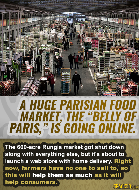 A HUGE PARISIAN FOOD MARKET, THE BELLY OF PARIS, IS GOING ONLINE. The 600-acre Rungis market got shut down along with everything else, but it's abou