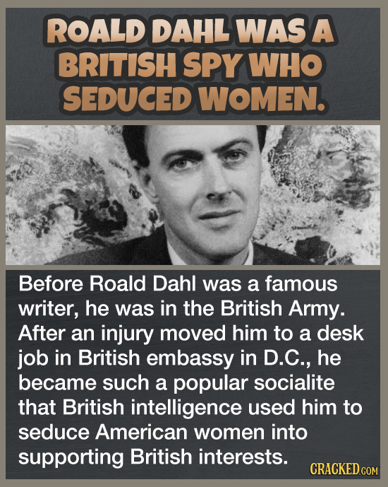 ROALD DAHL WAS A BRITISH SPY WHO SEDUCED WOMEN. Before Roald Dahl was a famous writer, he was in the British Army. After an injury moved him to a desk